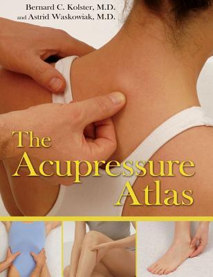 The Acupressure Atlas By Kolster, Bernard C., M.D./ Waskowiak, Astrid, M.D./ Myint, Nikolas Win (TRN)
